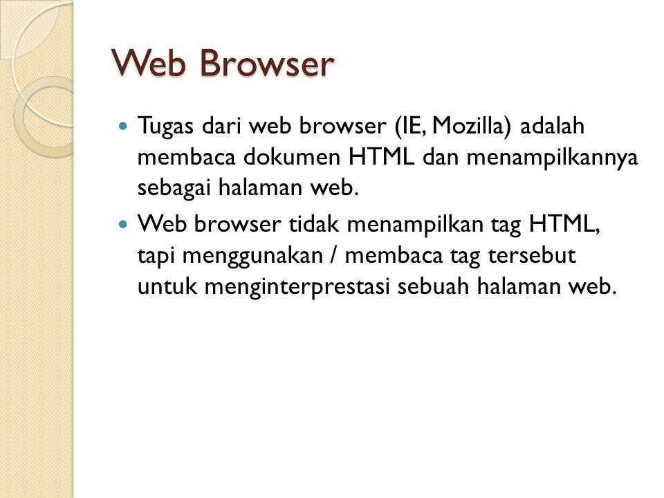 Web Browser Tugas dari web browser (IE, Mozilla) adalah membaca dokumen HTML dan menampilkannya sebagai halaman web. Web browser tidak menampilkan tag