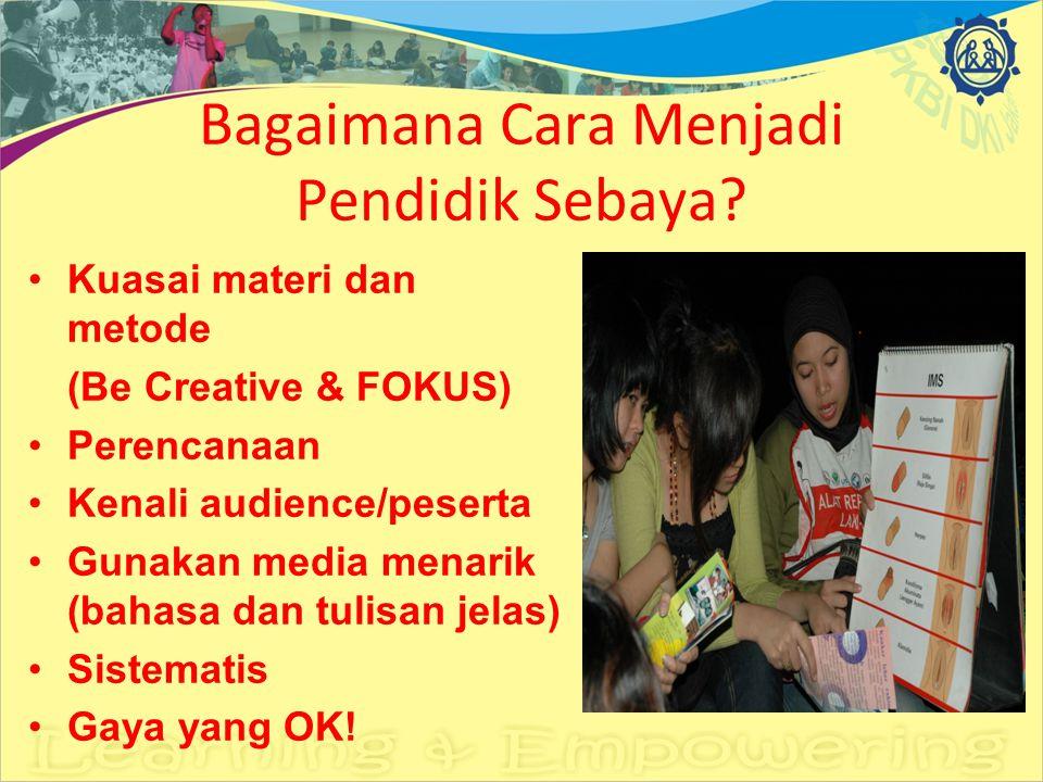 Bagaimana Cara Menjadi Pendidik Sebaya? Kuasai materi dan metode (Be Creative & FOKUS) Perencanaan Kenali audience/peserta Gunakan media menarik (baha