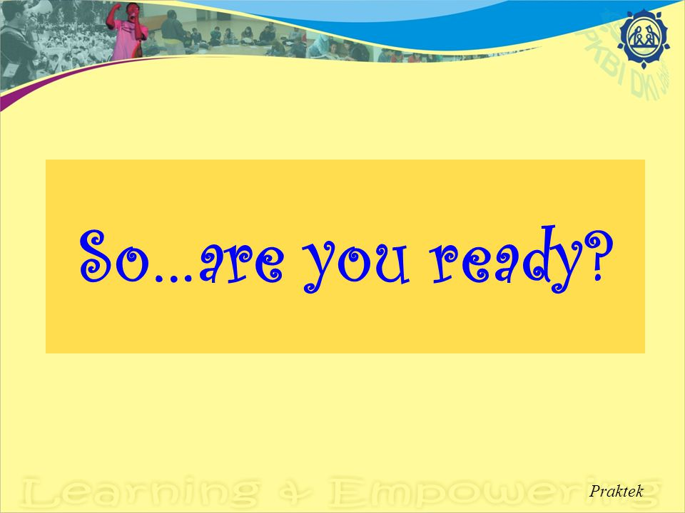 So…are you ready? Praktek