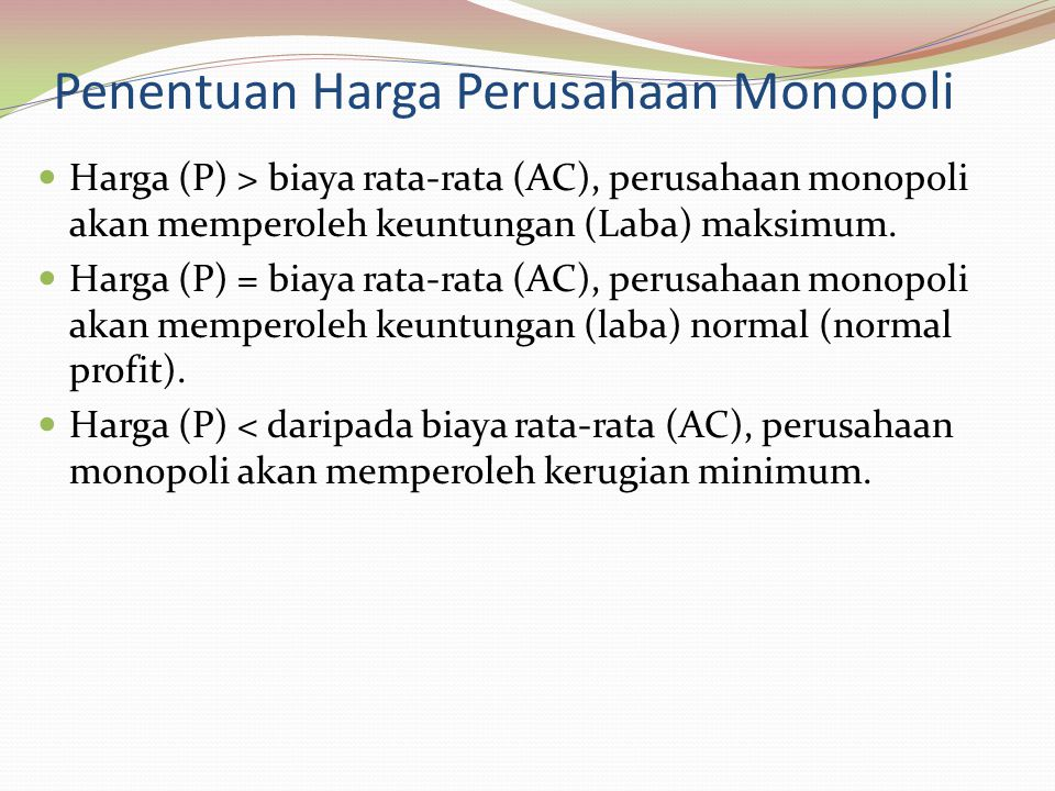Penentuan Harga Perusahaan Monopoli Harga (P) > biaya rata-rata (AC), perusahaan monopoli akan memperoleh keuntungan (Laba) maksimum.