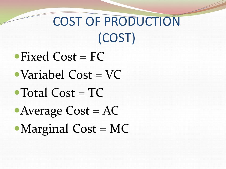 COST OF PRODUCTION (COST) Fixed Cost = FC Variabel Cost = VC Total Cost = TC Average Cost = AC Marginal Cost = MC