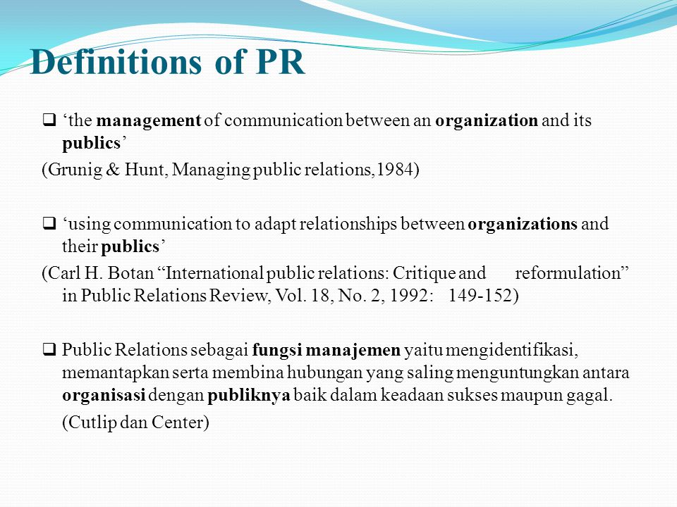 Definitions of PR  'the management of communication between an organization and its publics' (Grunig & Hunt, Managing public relations,1984)  'using