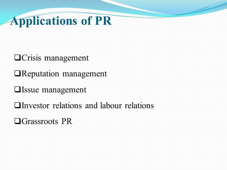Applications of PR  Crisis management  Reputation management  Issue management  Investor relations and labour relations  Grassroots PR