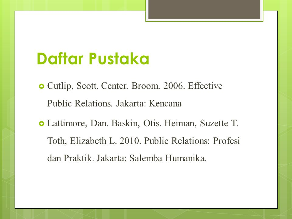 Daftar Pustaka  Cutlip, Scott. Center. Broom. 2006. Effective Public Relations. Jakarta: Kencana  Lattimore, Dan. Baskin, Otis. Heiman, Suzette T. T