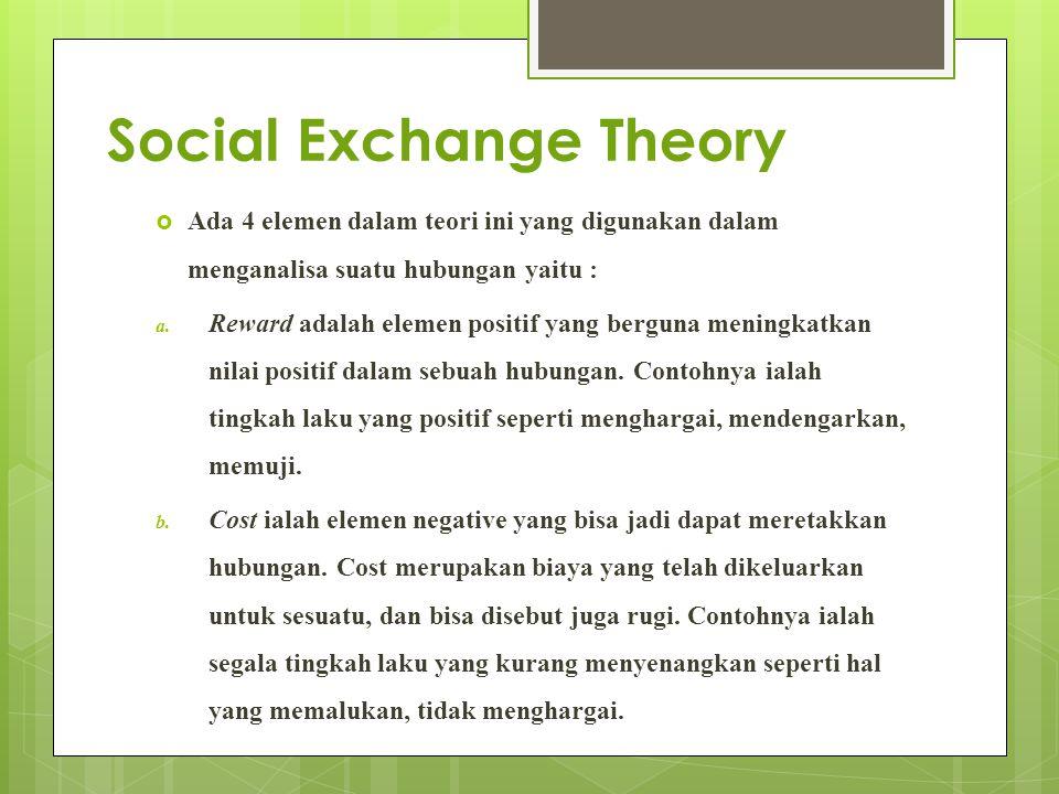 Social Exchange Theory  Ada 4 elemen dalam teori ini yang digunakan dalam menganalisa suatu hubungan yaitu : a. Reward adalah elemen positif yang ber
