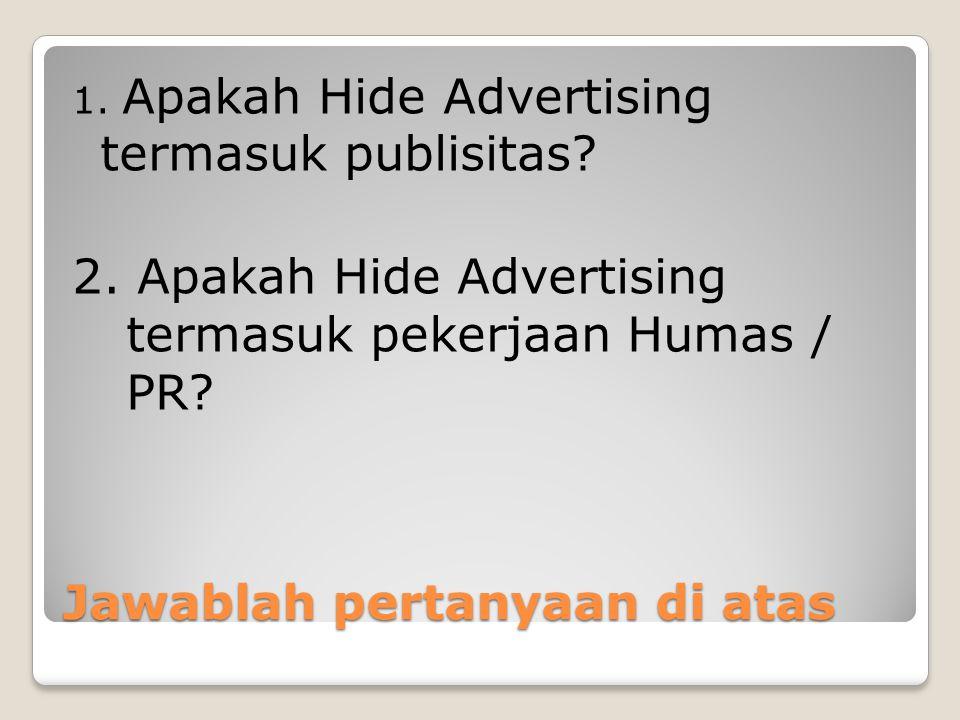 Jawablah pertanyaan di atas 1. Apakah Hide Advertising termasuk publisitas? 2. Apakah Hide Advertising termasuk pekerjaan Humas / PR?