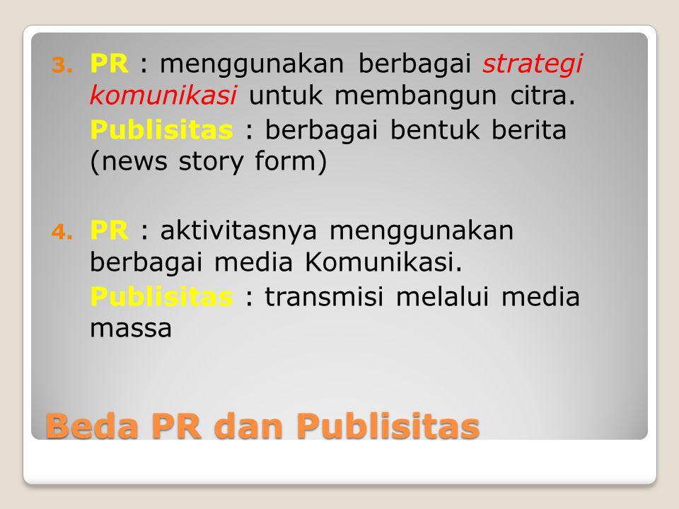 Beda PR dan Publisitas 3. PR : menggunakan berbagai strategi komunikasi untuk membangun citra. Publisitas : berbagai bentuk berita (news story form) 4