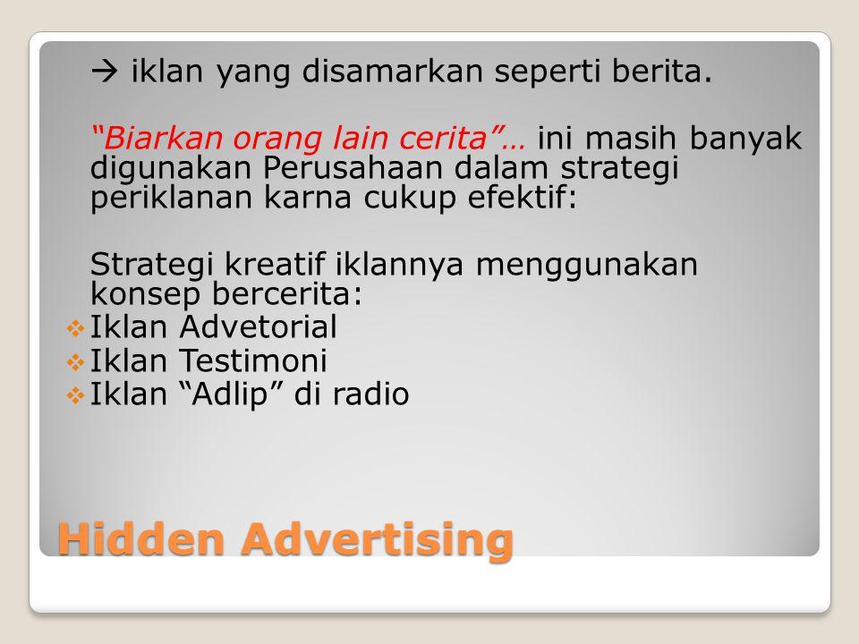 "Hidden Advertising  iklan yang disamarkan seperti berita. ""Biarkan orang lain cerita""… ini masih banyak digunakan Perusahaan dalam strategi periklana"