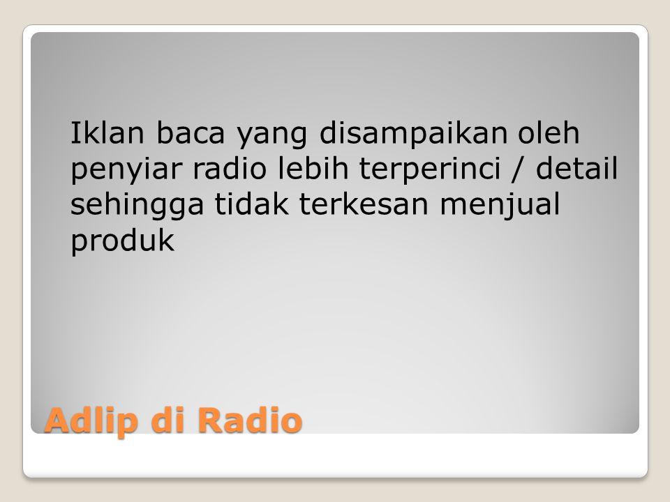 Adlip di Radio Iklan baca yang disampaikan oleh penyiar radio lebih terperinci / detail sehingga tidak terkesan menjual produk