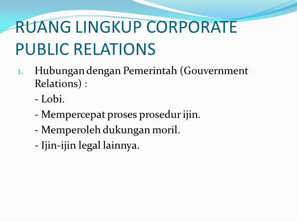 RUANG LINGKUP CORPORATE PUBLIC RELATIONS 1. Hubungan dengan Pemerintah (Gouvernment Relations) : - Lobi. - Mempercepat proses prosedur ijin. - Mempero