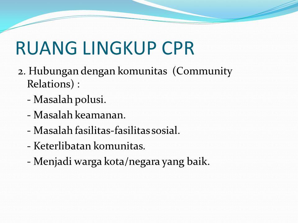 RUANG LINGKUP CPR 2. Hubungan dengan komunitas (Community Relations) : - Masalah polusi. - Masalah keamanan. - Masalah fasilitas-fasilitas sosial. - K