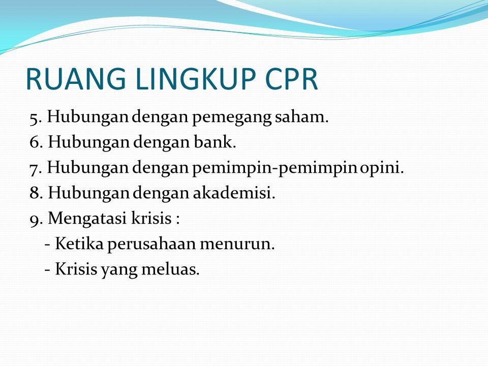 RUANG LINGKUP CPR 5. Hubungan dengan pemegang saham. 6. Hubungan dengan bank. 7. Hubungan dengan pemimpin-pemimpin opini. 8. Hubungan dengan akademisi