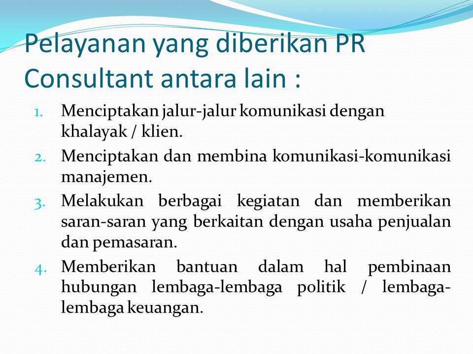 Pelayanan yang diberikan PR Consultant antara lain : 1. Menciptakan jalur-jalur komunikasi dengan khalayak / klien. 2. Menciptakan dan membina komunik
