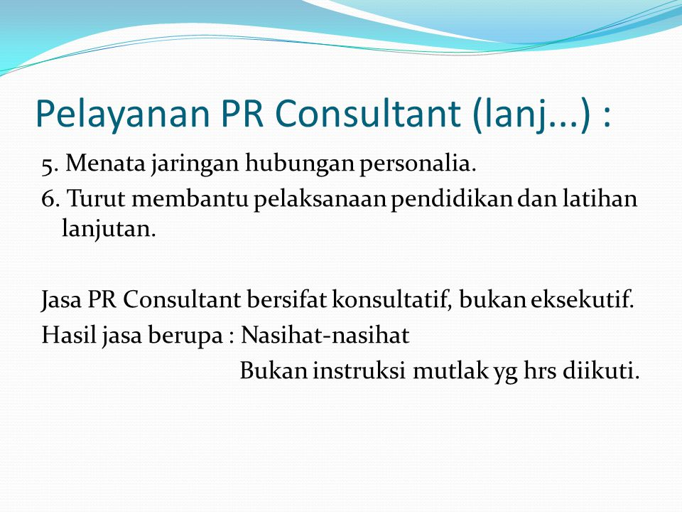 Pelayanan PR Consultant (lanj...) : 5. Menata jaringan hubungan personalia. 6. Turut membantu pelaksanaan pendidikan dan latihan lanjutan. Jasa PR Con