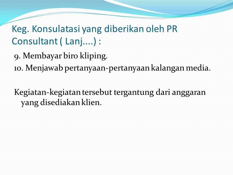 Keg. Konsulatasi yang diberikan oleh PR Consultant ( Lanj....) : 9. Membayar biro kliping. 10. Menjawab pertanyaan-pertanyaan kalangan media. Kegiatan