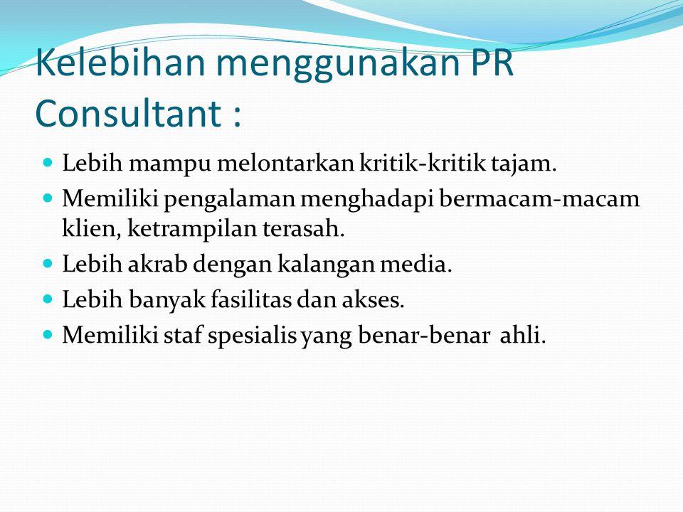 Kelebihan menggunakan PR Consultant : Lebih mampu melontarkan kritik-kritik tajam. Memiliki pengalaman menghadapi bermacam-macam klien, ketrampilan te