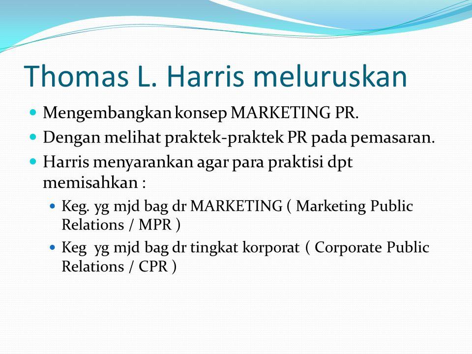 Thomas L. Harris meluruskan Mengembangkan konsep MARKETING PR. Dengan melihat praktek-praktek PR pada pemasaran. Harris menyarankan agar para praktisi