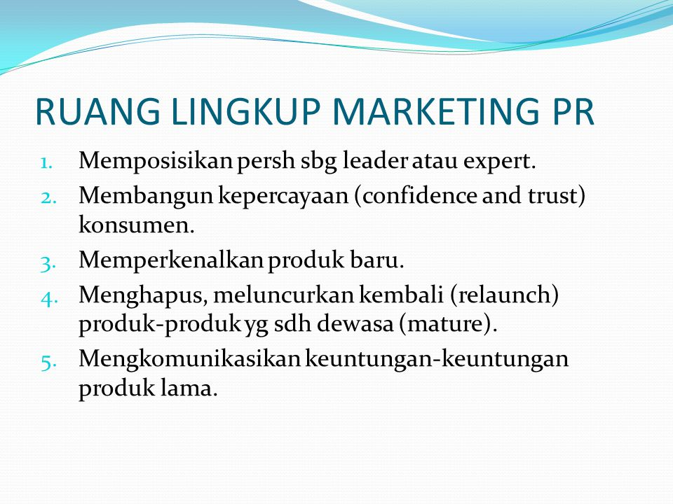 RUANG LINGKUP MARKETING PR 1. Memposisikan persh sbg leader atau expert. 2. Membangun kepercayaan (confidence and trust) konsumen. 3. Memperkenalkan p