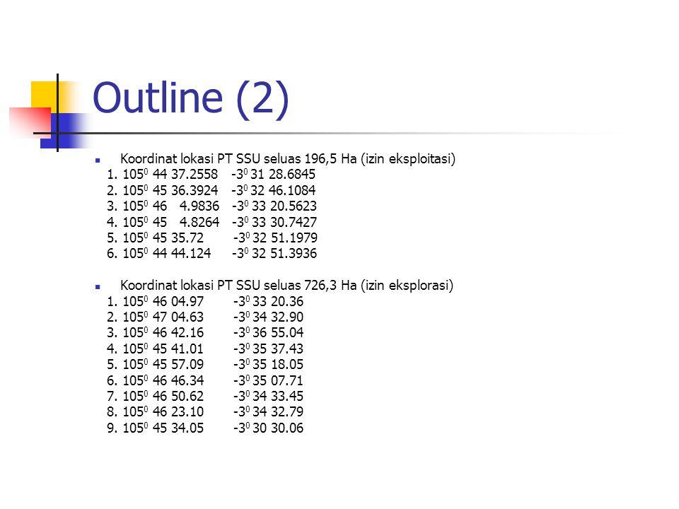 Outline (2) Koordinat lokasi PT SSU seluas 196,5 Ha (izin eksploitasi) 1. 105 0 44 37.2558 -3 0 31 28.6845 2. 105 0 45 36.3924 -3 0 32 46.1084 3. 105