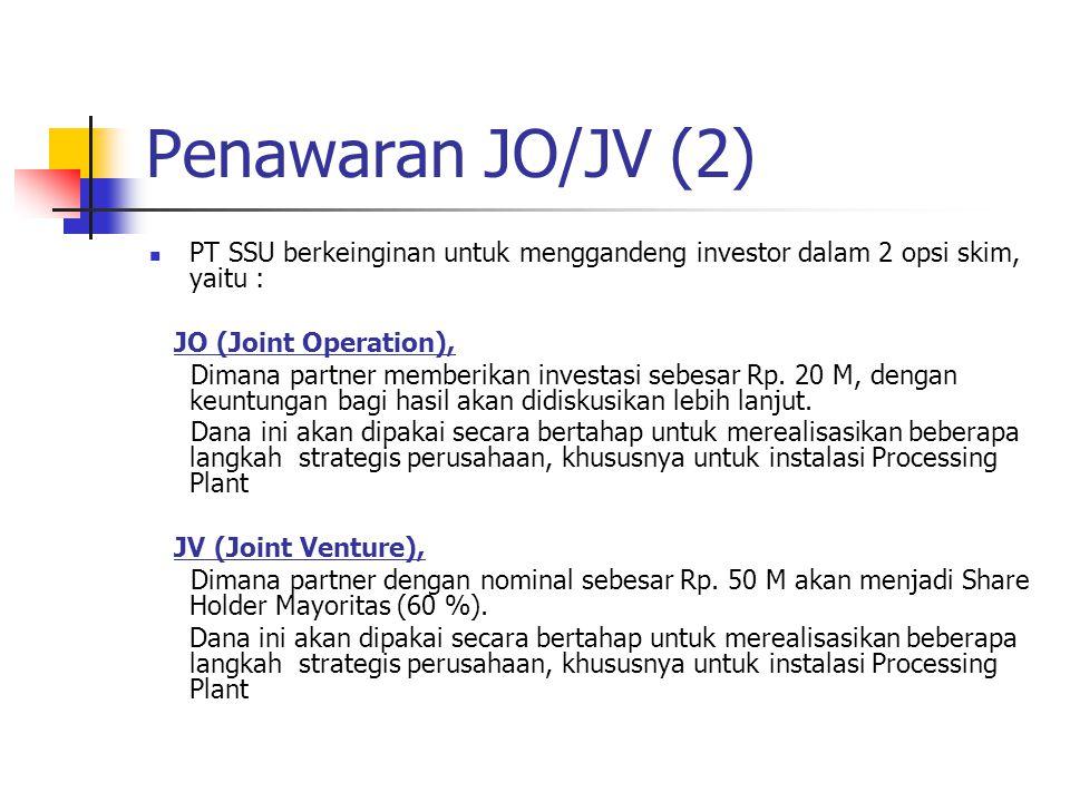 Penawaran JO/JV (2) PT SSU berkeinginan untuk menggandeng investor dalam 2 opsi skim, yaitu : JO (Joint Operation), Dimana partner memberikan investas