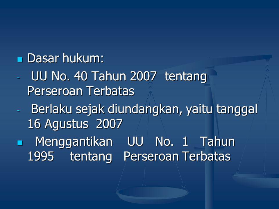 Dasar hukum: Dasar hukum: - UU No. 40 Tahun 2007 tentang Perseroan Terbatas - Berlaku sejak diundangkan, yaitu tanggal 16 Agustus 2007 Menggantikan UU