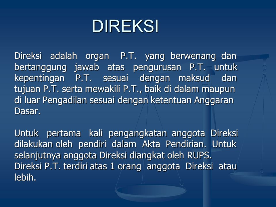 DIREKSI DIREKSI Direksi adalah organ P.T. yang berwenang dan bertanggung jawab atas pengurusan P.T. untuk kepentingan P.T. sesuai dengan maksud dan tu