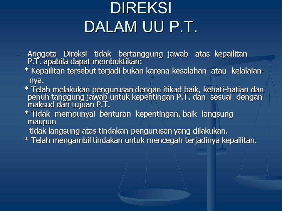 DIREKSI DALAM UU P.T. - Anggota Direksi tidak bertanggung jawab atas kepailitan P.T. apabila dapat membuktikan: * Kepailitan tersebut terjadi bukan ka