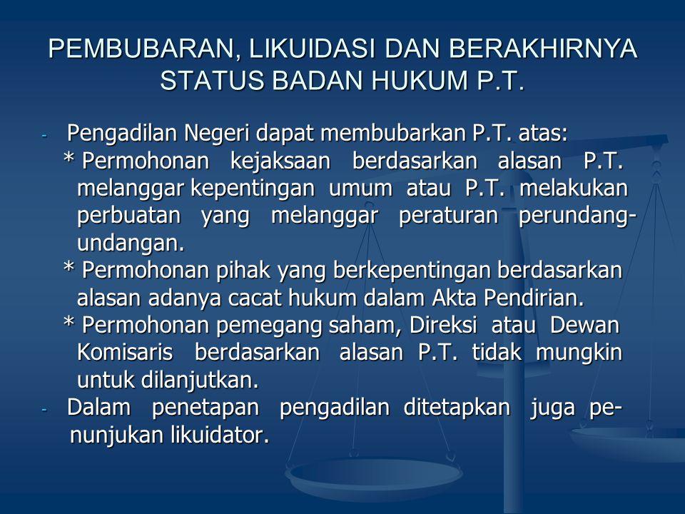 PEMBUBARAN, LIKUIDASI DAN BERAKHIRNYA STATUS BADAN HUKUM P.T. - Pengadilan Negeri dapat membubarkan P.T. atas: * Permohonan kejaksaan berdasarkan alas