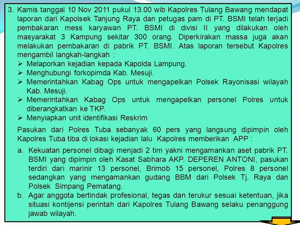3.Kamis tanggal 10 Nov 2011 pukul 13.00 wib Kapolres Tulang Bawang mendapat laporan dari Kapolsek Tanjung Raya dan petugas pam di PT. BSMI telah terja