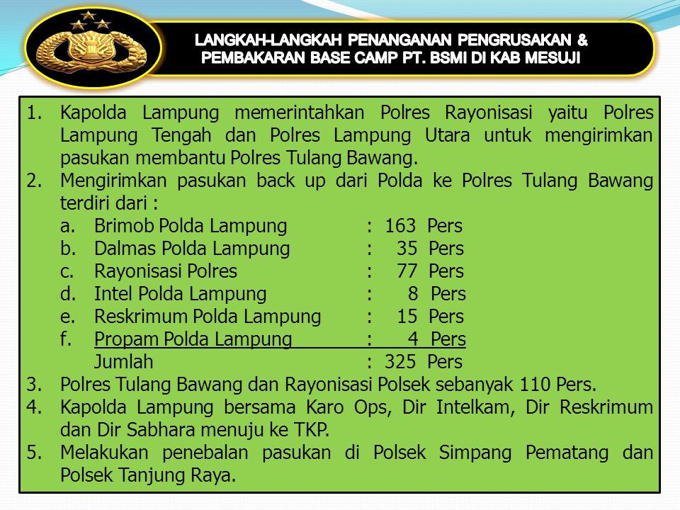 1.Kapolda Lampung memerintahkan Polres Rayonisasi yaitu Polres Lampung Tengah dan Polres Lampung Utara untuk mengirimkan pasukan membantu Polres Tulan