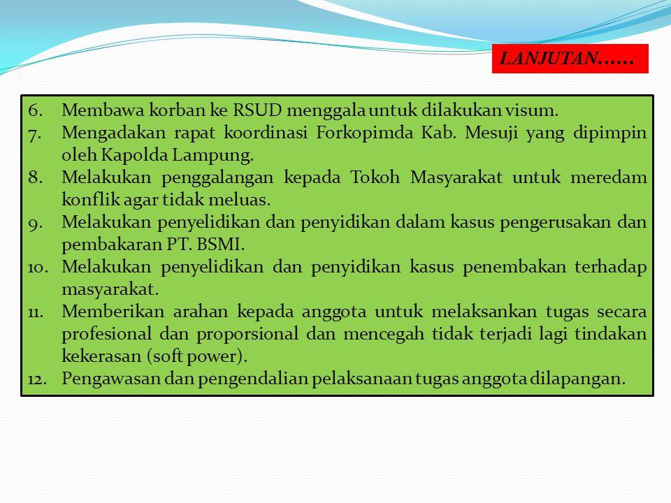 6.Membawa korban ke RSUD menggala untuk dilakukan visum. 7.Mengadakan rapat koordinasi Forkopimda Kab. Mesuji yang dipimpin oleh Kapolda Lampung. 8.Me