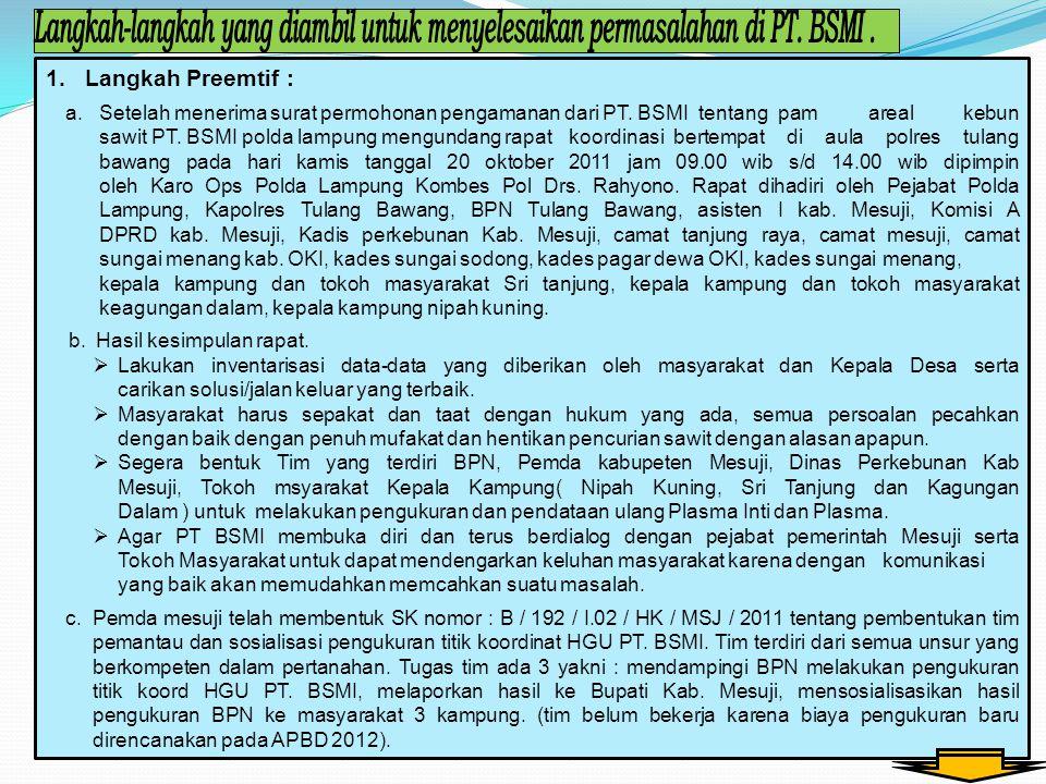 1.Langkah Preemtif : a. Setelah menerima surat permohonan pengamanan dari PT. BSMI tentang pam areal kebun sawit PT. BSMI polda lampung mengundang rap