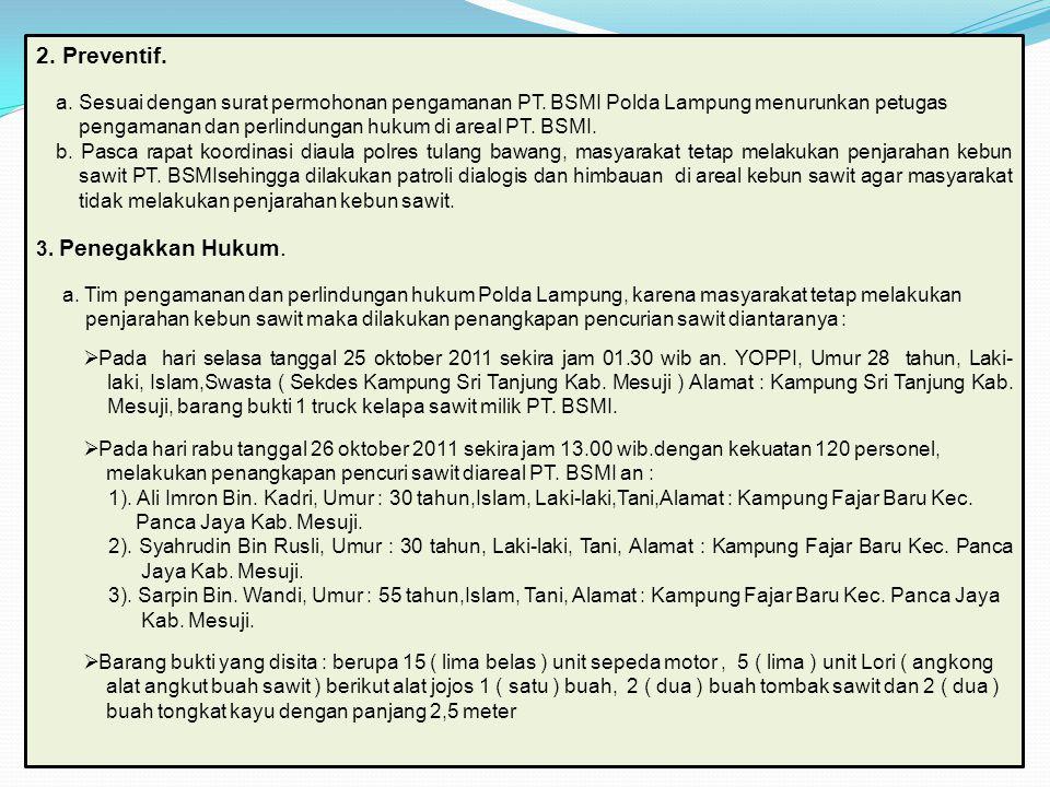 2. Preventif. a. Sesuai dengan surat permohonan pengamanan PT. BSMI Polda Lampung menurunkan petugas pengamanan dan perlindungan hukum di areal PT. BS