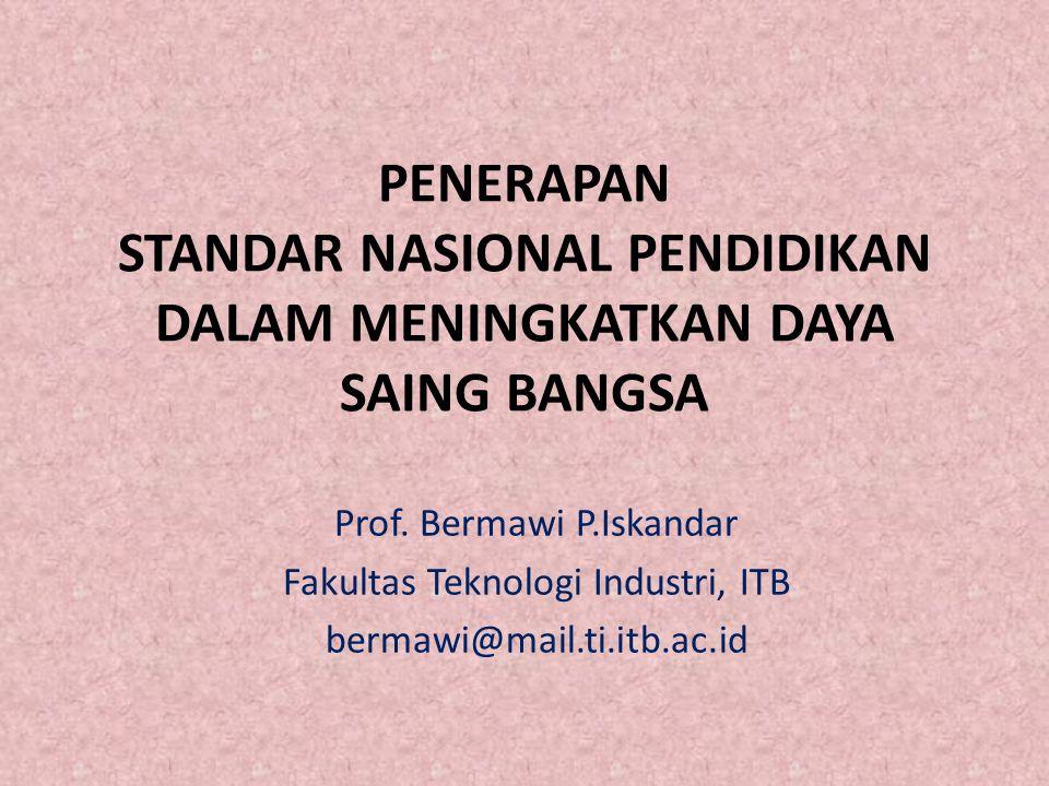 PENERAPAN STANDAR NASIONAL PENDIDIKAN DALAM MENINGKATKAN DAYA SAING BANGSA Prof. Bermawi P.Iskandar Fakultas Teknologi Industri, ITB bermawi@mail.ti.i