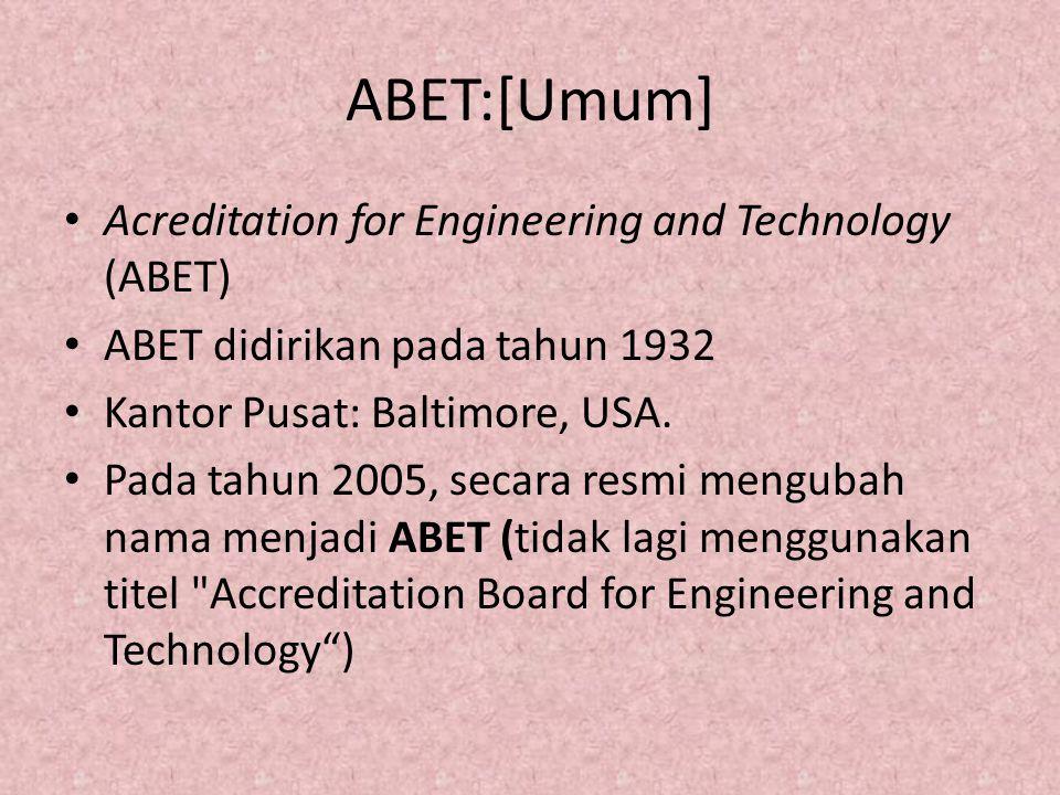 ABET:[Umum] Acreditation for Engineering and Technology (ABET) ABET didirikan pada tahun 1932 Kantor Pusat: Baltimore, USA. Pada tahun 2005, secara re