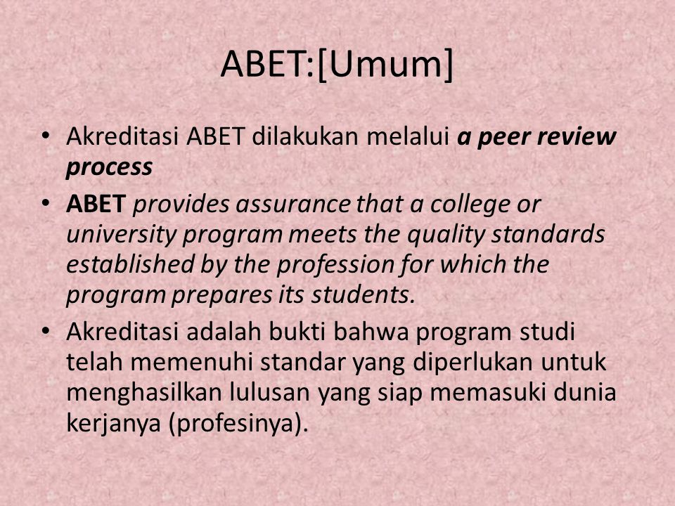 ABET:[Umum] Akreditasi ABET dilakukan melalui a peer review process ABET provides assurance that a college or university program meets the quality standards established by the profession for which the program prepares its students.
