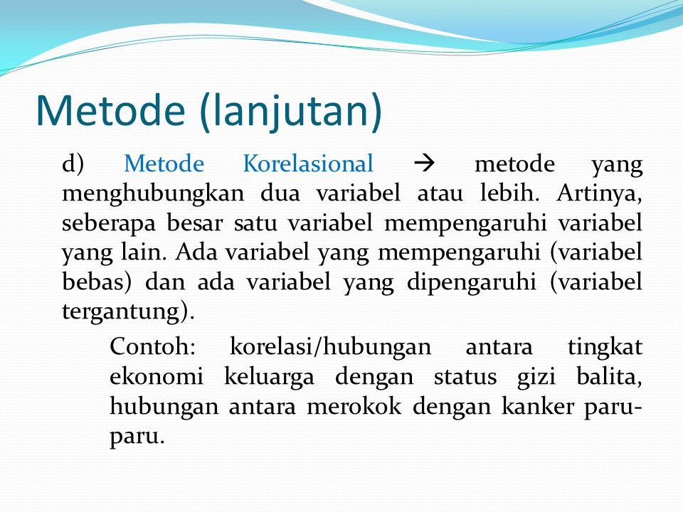 Metode (lanjutan) d) Metode Korelasional  metode yang menghubungkan dua variabel atau lebih. Artinya, seberapa besar satu variabel mempengaruhi varia