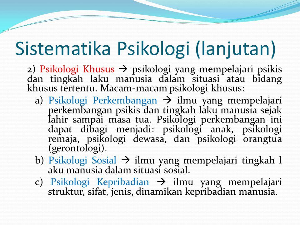 Sistematika Psikologi (lanjutan) 2) Psikologi Khusus  psikologi yang mempelajari psikis dan tingkah laku manusia dalam situasi atau bidang khusus ter
