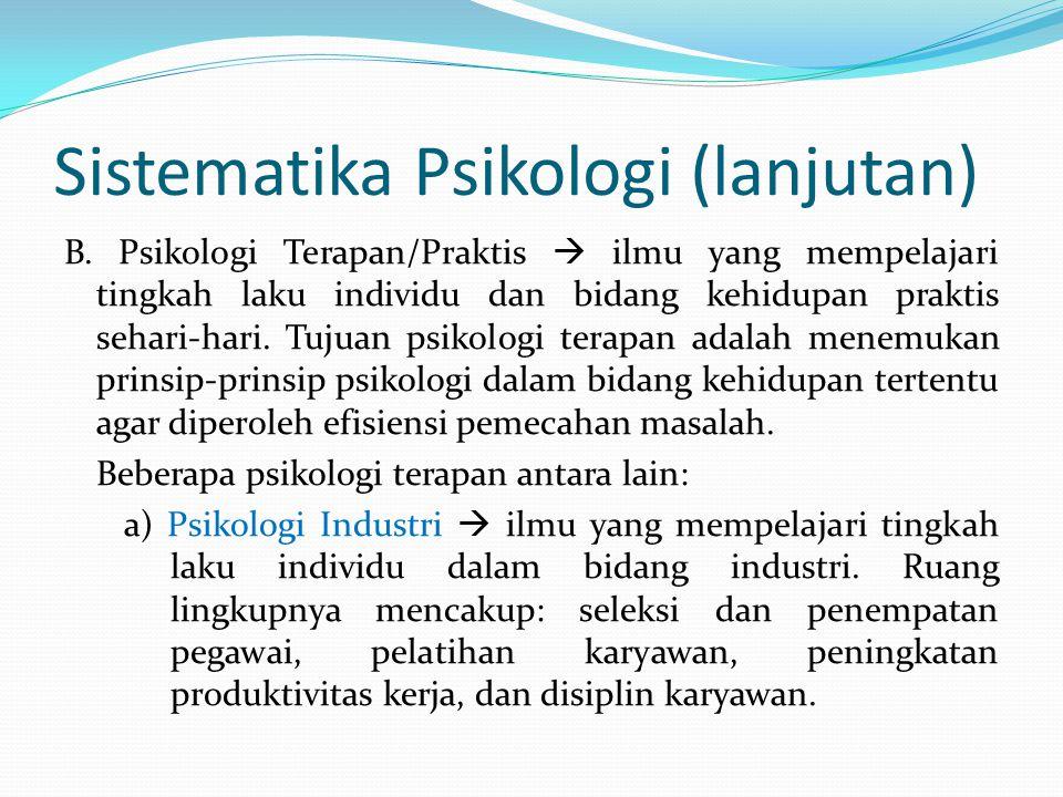 Sistematika Psikologi (lanjutan) B. Psikologi Terapan/Praktis  ilmu yang mempelajari tingkah laku individu dan bidang kehidupan praktis sehari-hari.