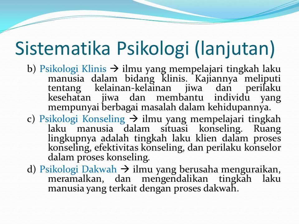 Sistematika Psikologi (lanjutan) b) Psikologi Klinis  ilmu yang mempelajari tingkah laku manusia dalam bidang klinis. Kajiannya meliputi tentang kela