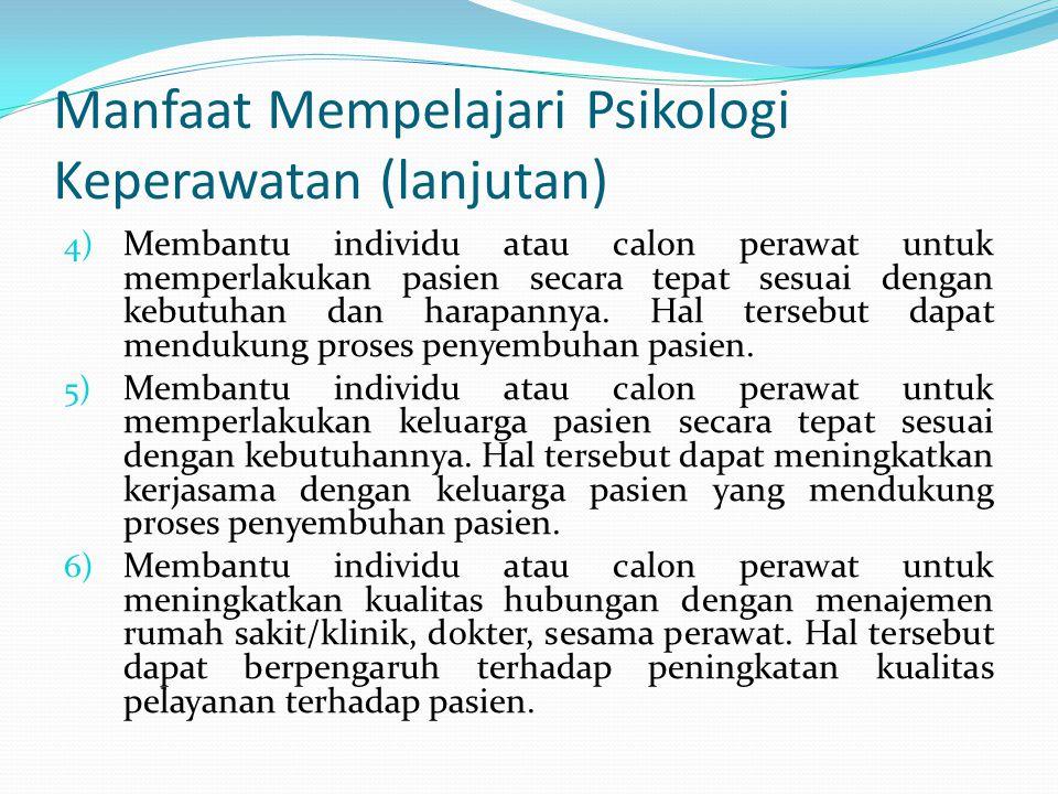 Manfaat Mempelajari Psikologi Keperawatan (lanjutan) 4) Membantu individu atau calon perawat untuk memperlakukan pasien secara tepat sesuai dengan keb