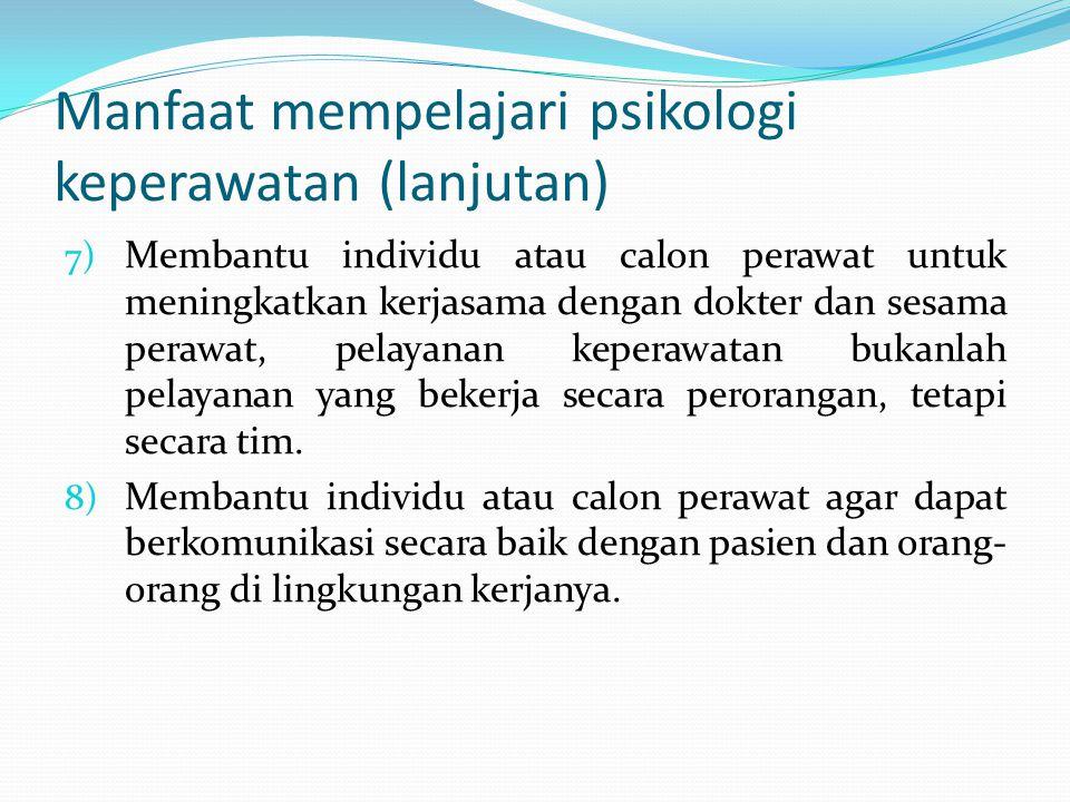 Manfaat mempelajari psikologi keperawatan (lanjutan) 7) Membantu individu atau calon perawat untuk meningkatkan kerjasama dengan dokter dan sesama per