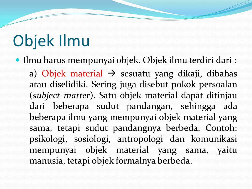 Objek Ilmu (lanjutan) b) Objek formal  sudut pandang terhadap objek material ilmu tersebut.