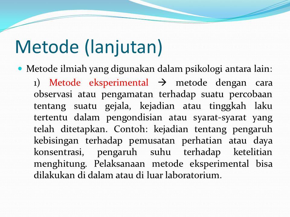 Metode (lanjutan) Metode ilmiah yang digunakan dalam psikologi antara lain: 1) Metode eksperimental  metode dengan cara observasi atau pengamatan ter