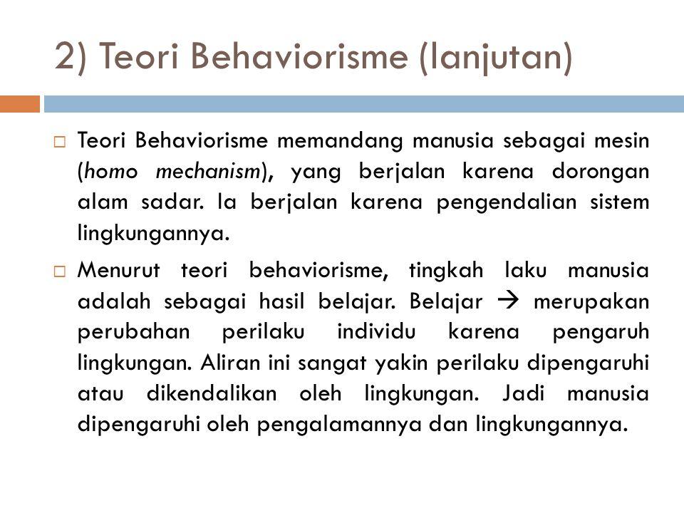 2) Teori Behaviorisme (lanjutan)  Teori Behaviorisme memandang manusia sebagai mesin (homo mechanism), yang berjalan karena dorongan alam sadar. Ia b