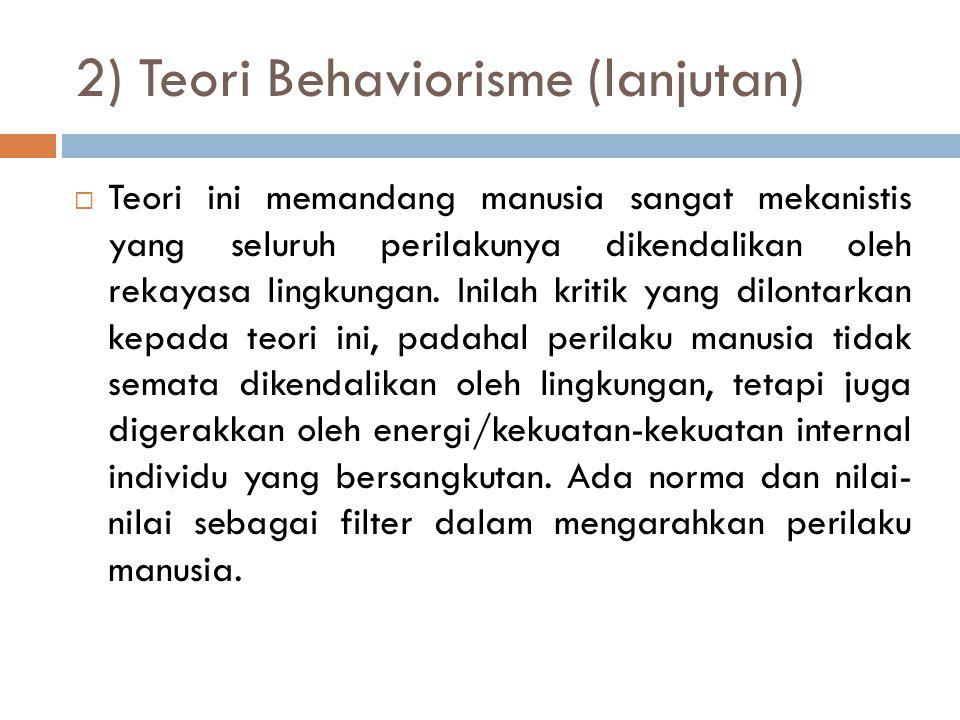 2) Teori Behaviorisme (lanjutan)  Teori ini memandang manusia sangat mekanistis yang seluruh perilakunya dikendalikan oleh rekayasa lingkungan. Inila