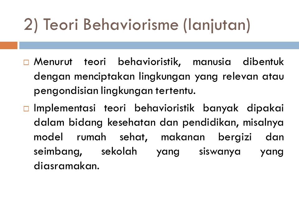 2) Teori Behaviorisme (lanjutan)  Menurut teori behavioristik, manusia dibentuk dengan menciptakan lingkungan yang relevan atau pengondisian lingkungan tertentu.