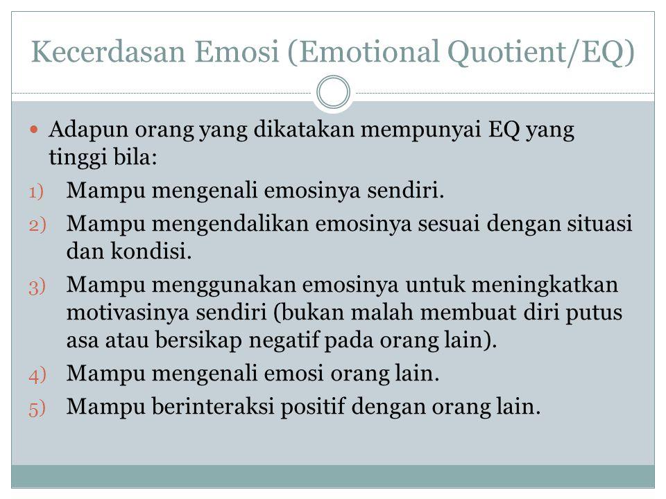 Kecerdasan Emosi (Emotional Quotient/EQ) Adapun orang yang dikatakan mempunyai EQ yang tinggi bila: 1) Mampu mengenali emosinya sendiri. 2) Mampu meng