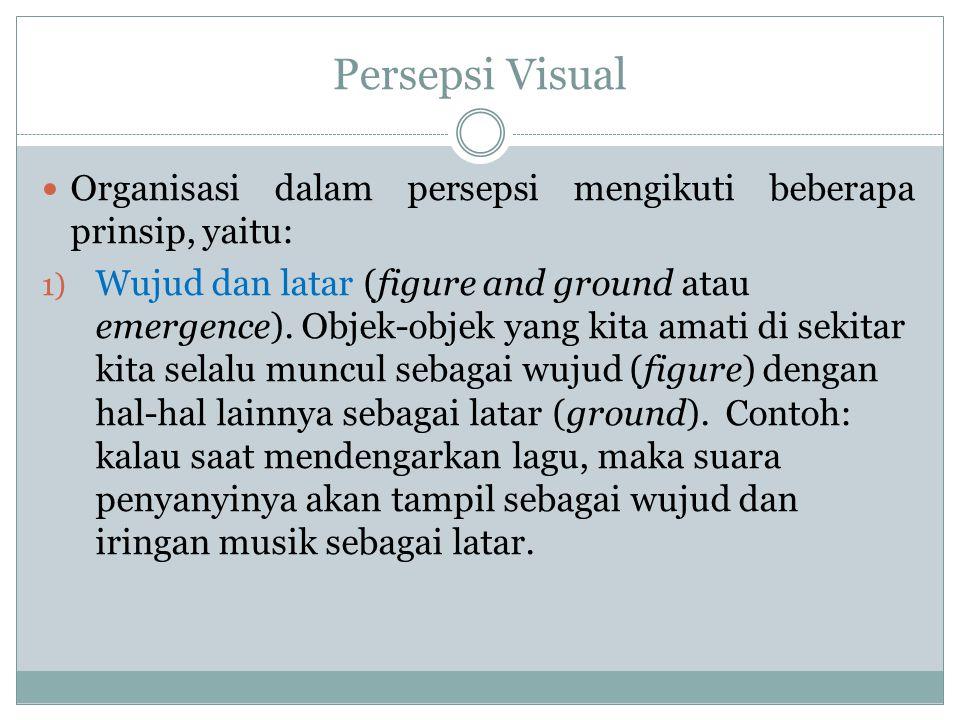 Persepsi Visual Organisasi dalam persepsi mengikuti beberapa prinsip, yaitu: 1) Wujud dan latar (figure and ground atau emergence). Objek-objek yang k