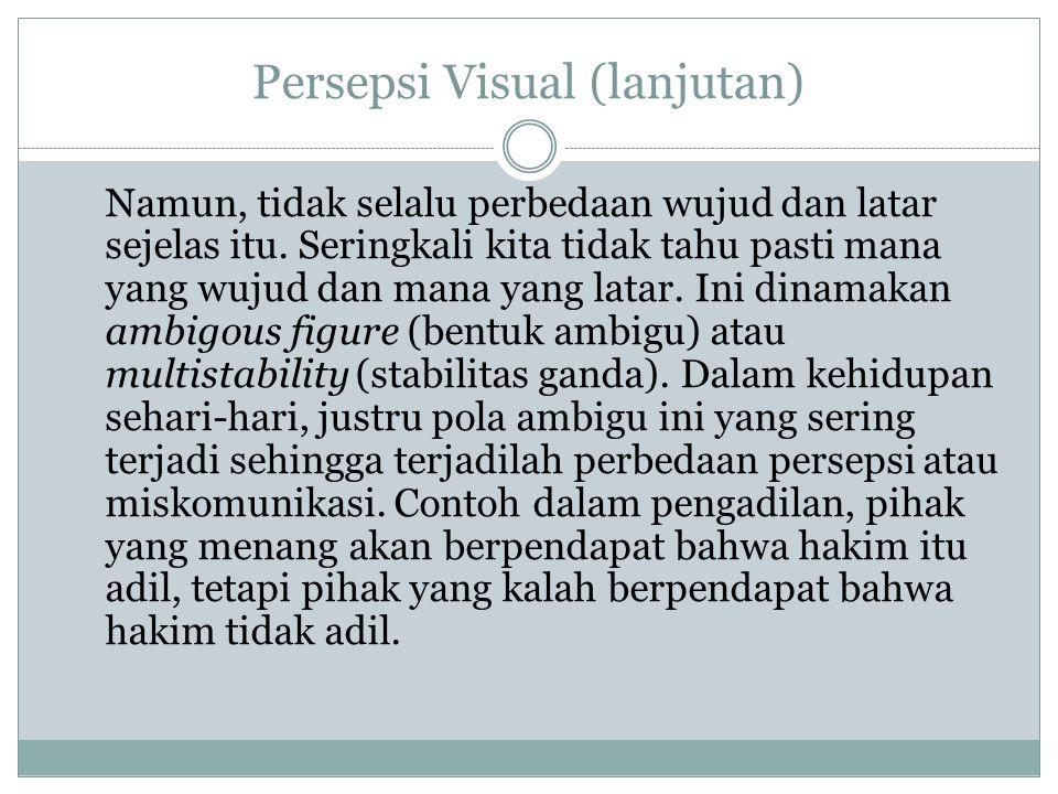 Persepsi Visual (lanjutan) Namun, tidak selalu perbedaan wujud dan latar sejelas itu. Seringkali kita tidak tahu pasti mana yang wujud dan mana yang l